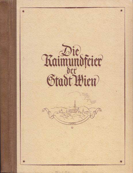 Die Raimundfeier der Stadt Wien. 1.-9. Juni 1940. Prolog, Festreden und Bericht.