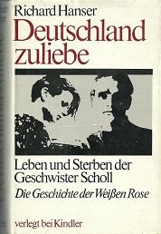 Deutschland zuliebe. Leben und Sterben der Geschwister Scholl. Die Geschichte der Weißen Rose. - Hanser, Richard.