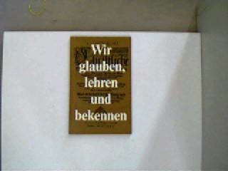 Wir glauben, lehren und bekennen, 1. Auflage, Seitenschnitt altersentsprechend, ansonsten gute Exemplare, (Hrsg.) Roensch, Professor Dr. theol. Manfred:
