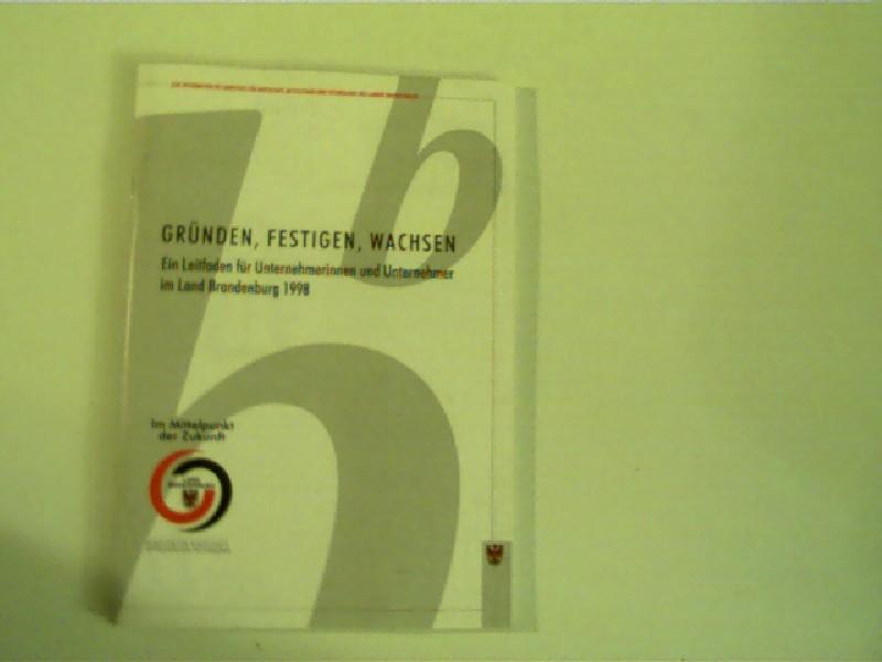 Gründen, Festigen, Wachsen - Ein Leitfaden für Unternehmerinnen und Unternehmer im Land Brandenburg 1998, 2. überarbeitete Auflage,