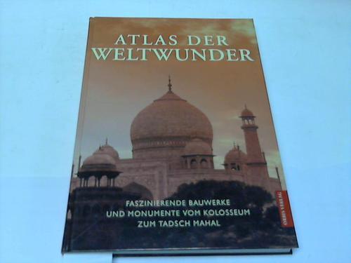 Atlas der Weltwunder. Faszinierende Bauwerke und Monumente vom Kollosseum zum Tadsch Mahal