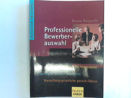 Professionelle Bewerberauswahl. Das Praxisbuch für Vorgesetzte. Unterlagen optimal auswerten. Vorstellungsgespräche gezielt führen