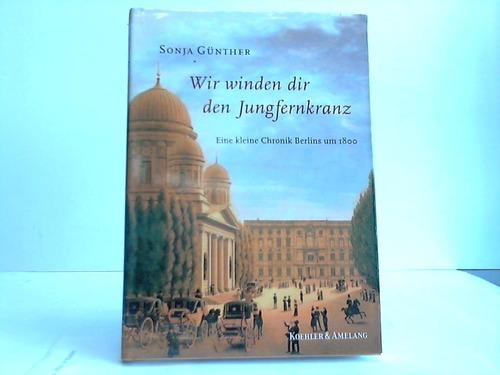 Wir winden dir den Jungfernkranz. Eine kleine Chronik Berlins um 1800