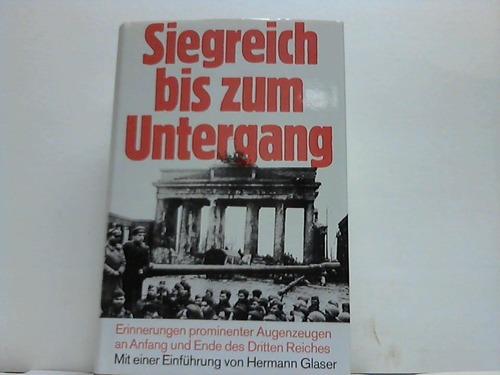 Siegreich bis zum Untergang. Erinnerungen prominenter Augenzeugen an Anfang und Ende des Dritten Reiches