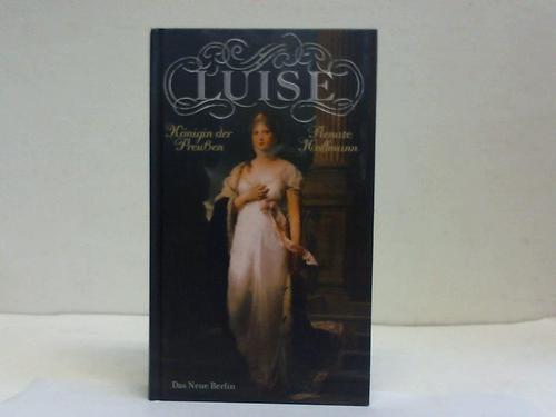 Luise. Königin der Preußen. Nach Briefen und Aufzeichnungen - Hoffmann, Renate