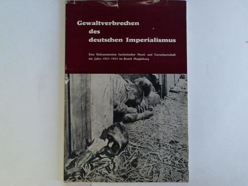 Gewaltverbrechen des deutschen Imperialismus. Eine Dokumentation faschistischer Mord- und terrorherrschaft der Jahre 1933-1945 im bezirk Magdeburg