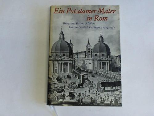 Ein Potsdamer Maler in Rom. Briefe des Batoni-Schülers Johann Gottlieb Puhlmann 1774 - 1787
