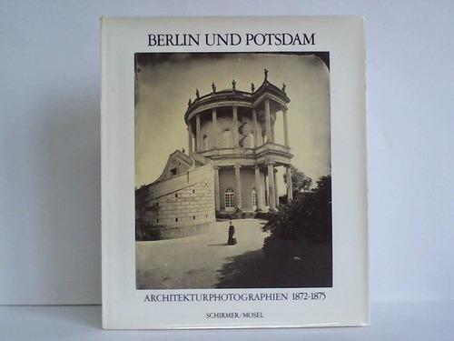 Berlin und Potsdam. Architekturphotographie 1872 - 1875