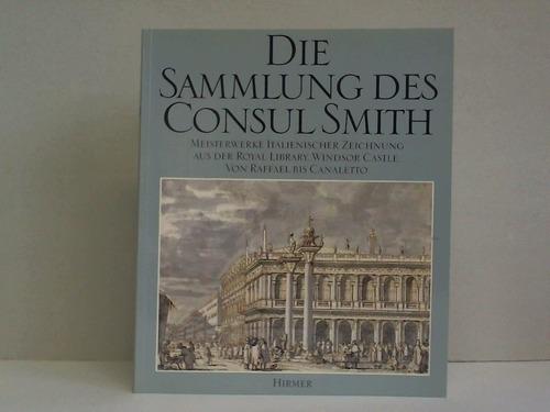 Die Sammlung des Consul Smith. Meisterwerke italienischer Zeichnung aus der Royal Library, Windsor Castle. Von Raffael bis Canaletto