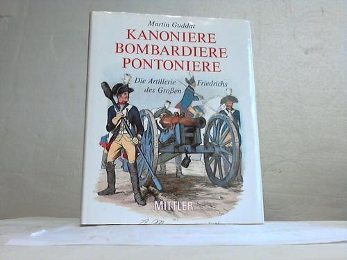 Kanoniere Bambardiere Pontoniere. Die Artillerie Friedrichs des Großen