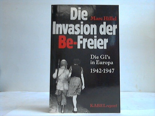Die Invasion der Be-Freier. Die GI´s in Europa 1942-1947