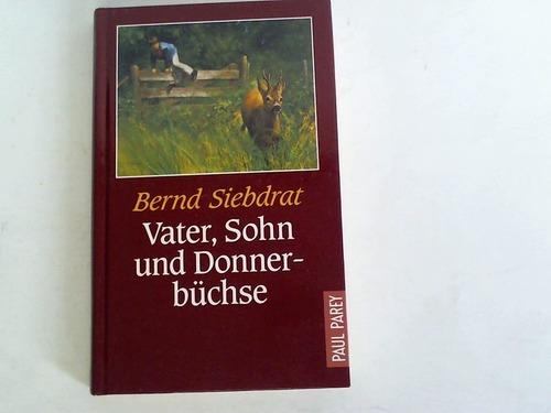 Siebdrat, Bernd Vater, Sohn und Donnerbüchse. Eine Jägerfamilie in unserer Zeit