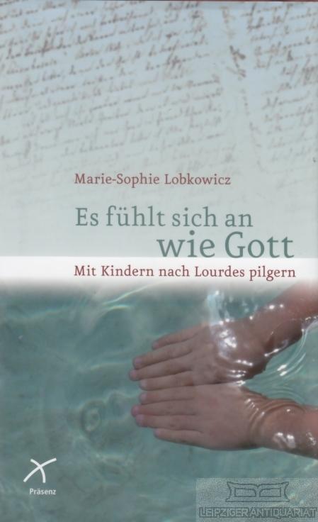 Es fühlt sich an wie Gott. Mit Kindern nach Lourdes pilgern. - Lobkowicz, Marie-Sophie.