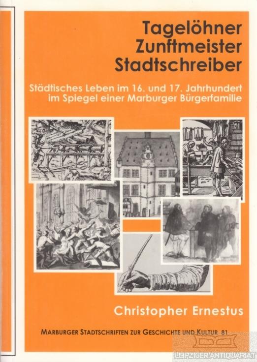 Tagelöhner, Zunftmeister, Stadtschreiber. Städtisches Leben im 16. und 17. Jahrhundert im Spiegel einer Marburger Bürgerfamilie. - Ernestus, Christopher.