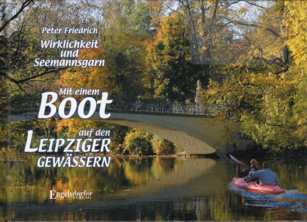 Wirklichkeit und Seemannsgarn - Mit einem Boot auf den Leipziger Gewässern. - Friedrich, Peter.