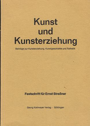 Kunst und Kunsterziehung : Beitr. z. Kunsterziehung, Kunstgeschichte u. Ästhetik, Festschrift f. Ernst Strassner.