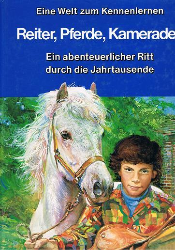 Reiter, Pferde, Kameraden. Ein abenteuerlicher Ritt durch die Jahrtausende. Eine Welt zum Kennenlernen.