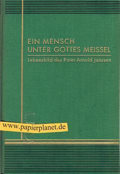 Ein Mensch unter Gottes Meissel : Arnold Janssen, Gründer d. Steyler Missionswerkes.