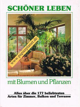 Schöner Leben - mit Blumen und Pflanzen Alles über die 177 beliebtesten Arten für Zimmer, Balkon und Terrasse