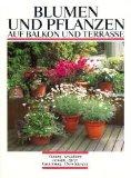 Blumen und Pflanzen auf Balkon und Terrasse. Planung. Gestaltung. Auswahl. Pflege. Vermehrung. Überwinterung.