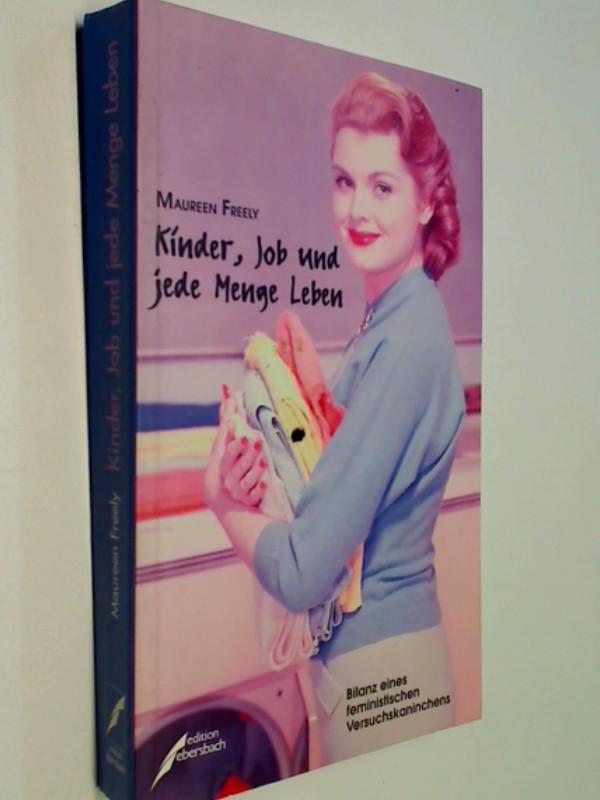 Freely, Maureen: Kinder, Job und jede Menge Leben Bilanz eines feministischen Versuchskaninchens 9783931782092