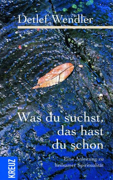 Wendler, Detlef: Was du suchst, das hast du schon Eine Anleitung zu heilsamer Spiritualität 1. Aufl.