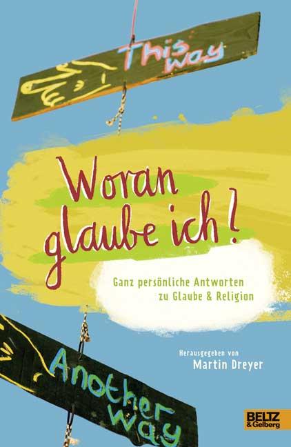 Dreyer, Martin: Woran glaube ich? Ganz persönliche Antworten zu Glaube und Religion