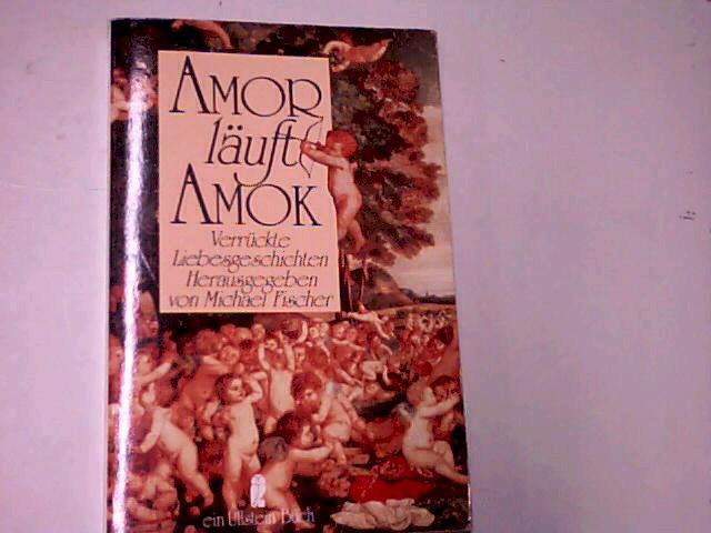 Amor läuft Amok : verrückte Liebesgeschichten. Ullstein Nr. 20717 ; 3548207170 hrsg. von Michael Fischer, Orig.-Ausg.