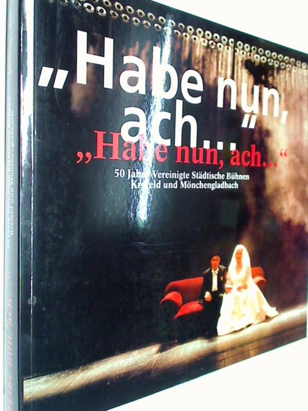Habe nun, ach... 50 Jahre Vereinigte Städtische Bühnen Krefeld und Mönchengladbach (392724810x)