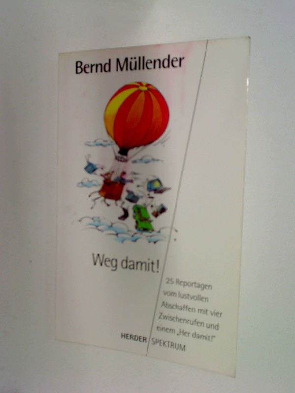 Müllender, Bernd: Weg damit! : 25 Reportagen vom lustvollen Abschaffen mit vier Zwischenrufen und einem
