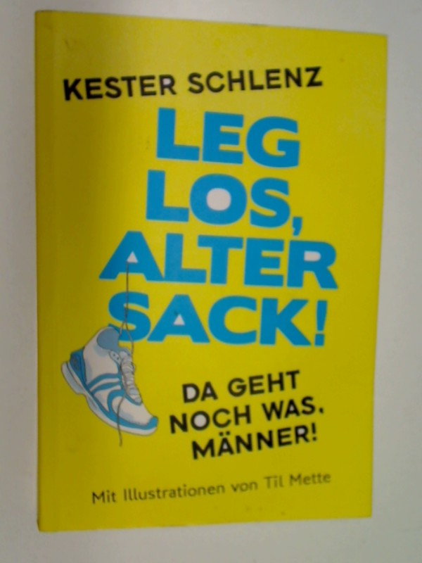 SCHLENZ, KESTER und Til Mette: Leg los, alter Sack!: Da geht noch was, Männer - Mit Illustrationen von Til Mette.