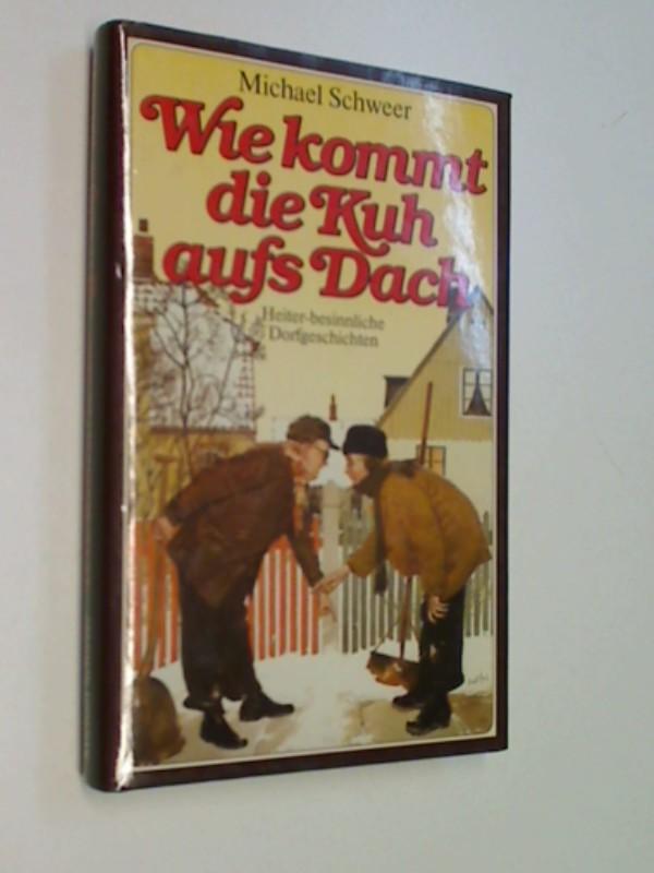 Schweer, Michael: Wie kommt die Kuh aufs Dach : heiter-besinnl. Dorfgeschichten.