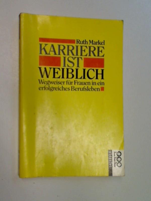 Markel, Ruth: Karriere ist weiblich : Wegweiser für Frauen in ein erfolgreiches Berufsleben ; Rororo Nr. 8501 ; 9783499185014