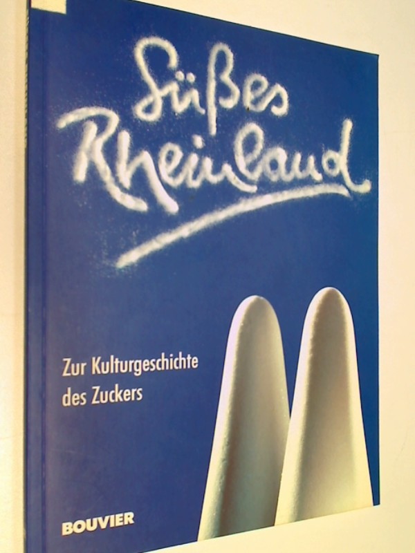 Süßes Rheinland : zur Kulturgeschichte des Zuckers