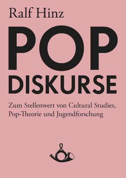 Pop-Diskurse Zum Stellenwert von Cultural Studies, Pop-Theorie und Jugendforschung