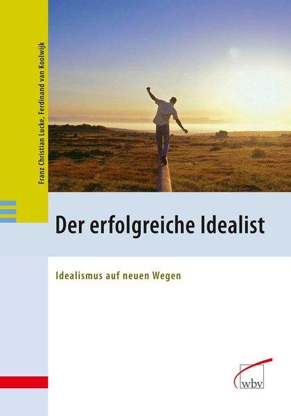 Der erfolgreiche Idealist  Idealismus auf neuen Wegen - van Koolwijk, Ferdinand und Franz Christian Lucke