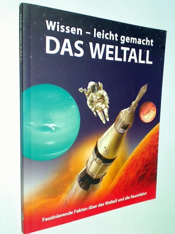 Das Weltall : faszinierende Fakten über das Weltall und die Raumfahrt. Wissen - leicht gemacht