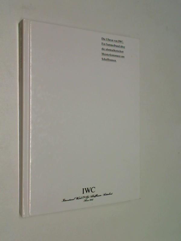 Die Uhren Von IWC. Ein Sammelband Über Die Uhrmacherischen Meisterleistungen Aus Schaffhausen. Ausagbe 1996/97