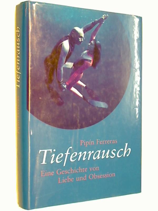 Tiefenrausch : eine Geschichte von Liebe und Obsession. Pipín Ferreras. Dt. von Ursula Pesch und Karin Schuler. Roman