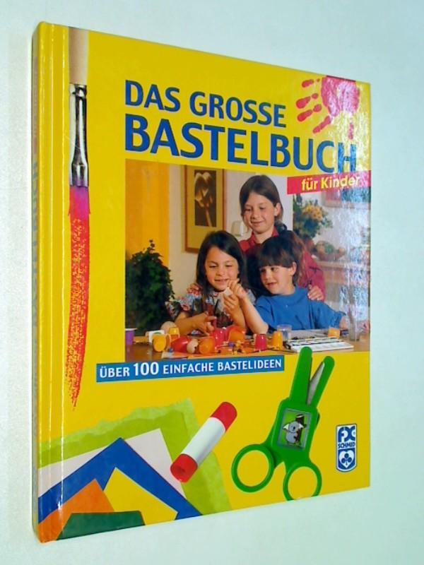 Das große Bastelbuch für Kinder : [über 100 einfache Bastelideen]