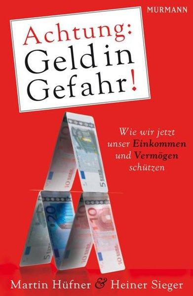 Hüfner, Martin und Heiner Sieger: Achtung: Geld in Gefahr! Wie wir jetzt unser Einkommen und Vermögen schützen