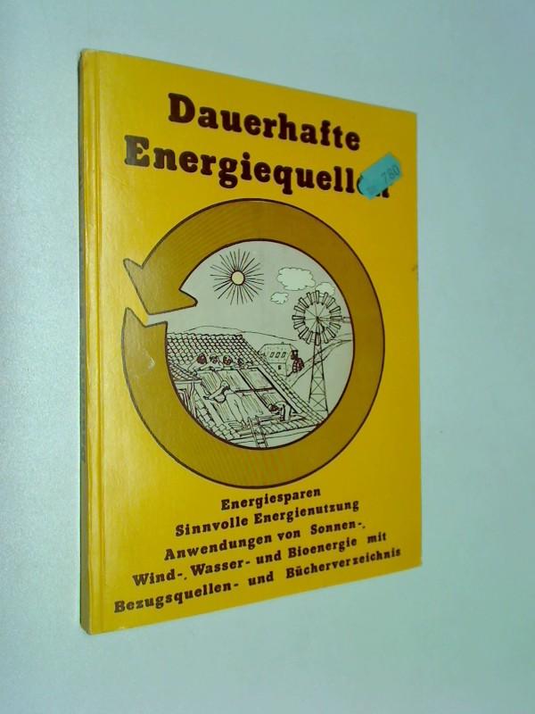 Dauerhafte Energiequellen : Energiesparen, sinnvolle Energienutzung, Anwendungen von Sonnen-, Wind-, Wasser- u. Bioenergie ; mit Bezugsquellen- u. Bücherverz.