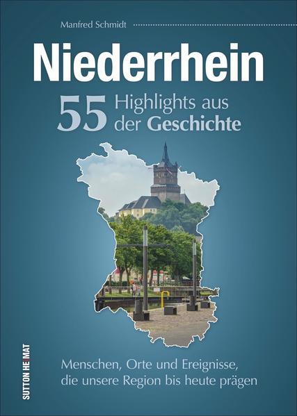 Niederrhein. 55 Highlights aus der Geschichte  Menschen, Orte und Ereignisse, die unsere Region bis heute prägen.