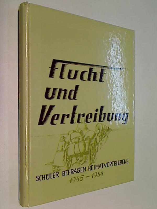 Flucht und Vertreibung 1945 - 1984 : Schüler befragen Heimatvertriebene. [Flucht und Vertreibung neunzehnhundertfünfundvierzig bis neunzehnhundertvierundachtzig] , [Hrsg.: Erwin Papke].