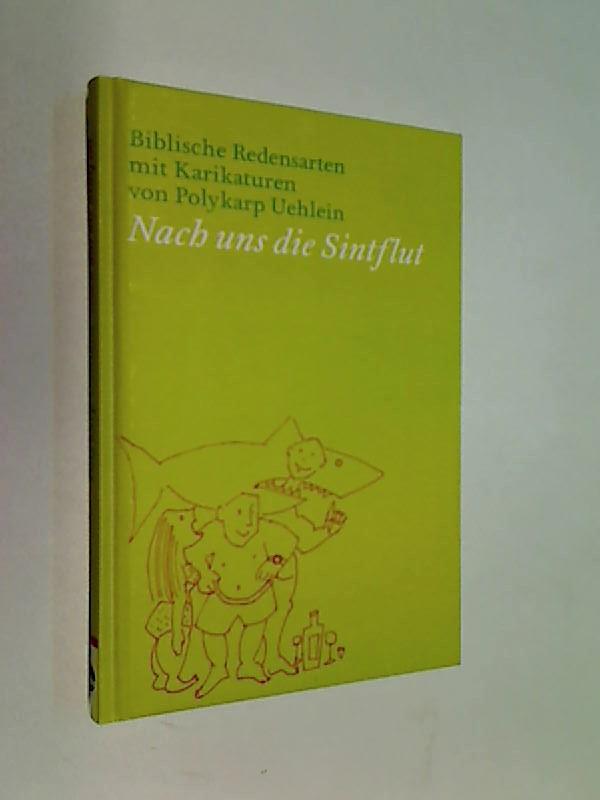 Nach uns die Sintflut. Biblische Redensarten mit Karikaturen von Polykarp Uehlein.