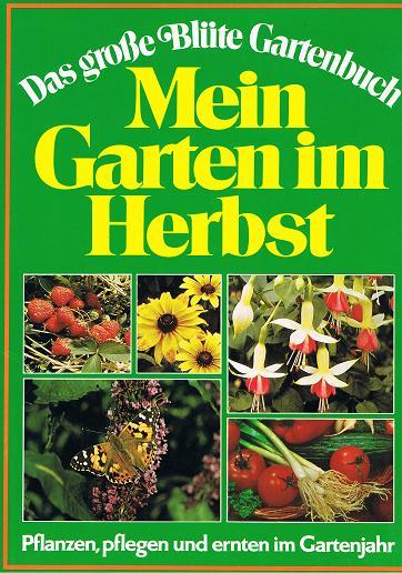 Mein Garten im Herbst. Pflanzen, pflegen und ernten im Gartnjahr . Das große Blüte Gartenbuch.