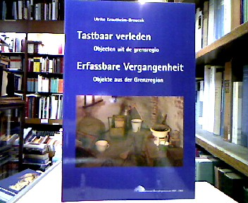 Tastbaar verleden : Objecten uit de grensregio / Erfassbare Vergangenheit : Objekte aus der Grenzregion. Niederländisch / Deutsche Ausgabe.