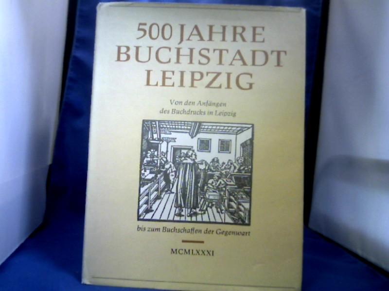 500 Jahre Buchstadt Leipzig. Von den Anfängen des Buchdrucks in Leipzig bis zum Buchschaffen der Gegenwart.
