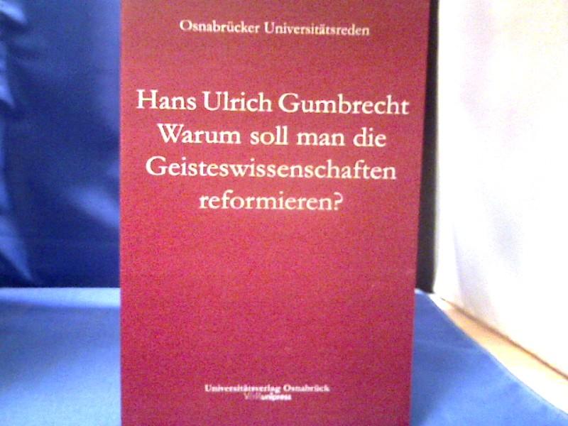 Warum soll man die Geisteswissenschaften reformieren? : eine etwas amerikanische Frage. Hans Ulrich Gumbrecht / Universität Osnabrück: Osnabrücker Universitätsreden. 1. Auflage.