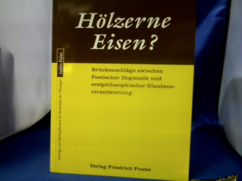 Hölzerne Eisen? : Brückenschläge zwischen poetischer Dogmatik und erstphilosophischer Glaubensverantwortung. Dirk van de Loo. =( Ratio fidei ; Bd. 32.) 1. Auflage.